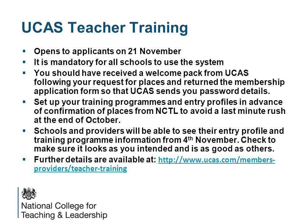 UCAS Teacher Training  Opens to applicants on 21 November  It is mandatory for all schools to use the system  You should have received a welcome pack from UCAS following your request for places and returned the membership application form so that UCAS sends you password details.