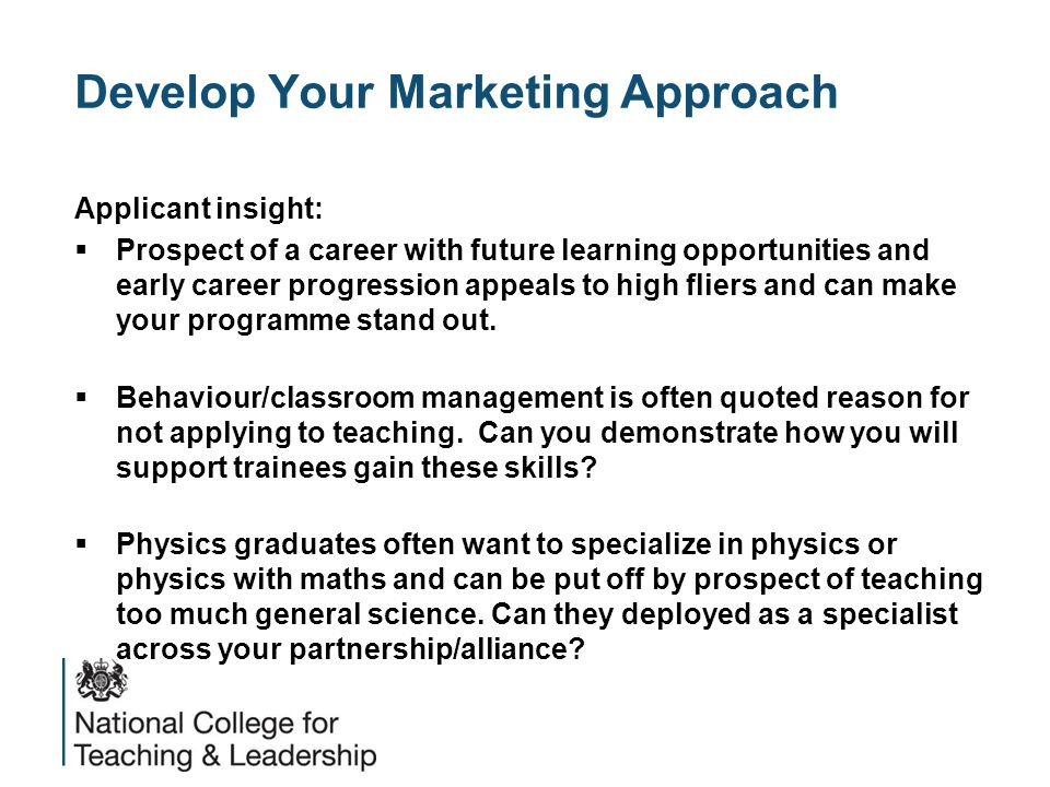 Develop Your Marketing Approach Applicant insight:  Prospect of a career with future learning opportunities and early career progression appeals to high fliers and can make your programme stand out.