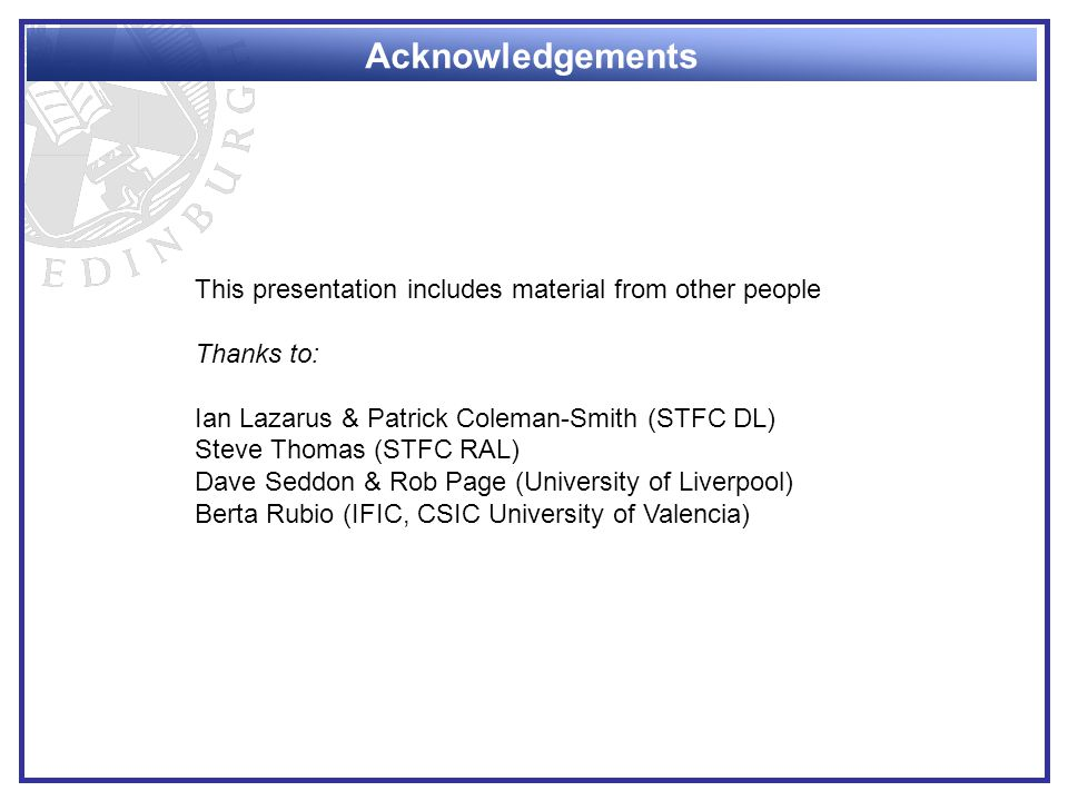 Acknowledgements This presentation includes material from other people Thanks to: Ian Lazarus & Patrick Coleman-Smith (STFC DL) Steve Thomas (STFC RAL) Dave Seddon & Rob Page (University of Liverpool) Berta Rubio (IFIC, CSIC University of Valencia)