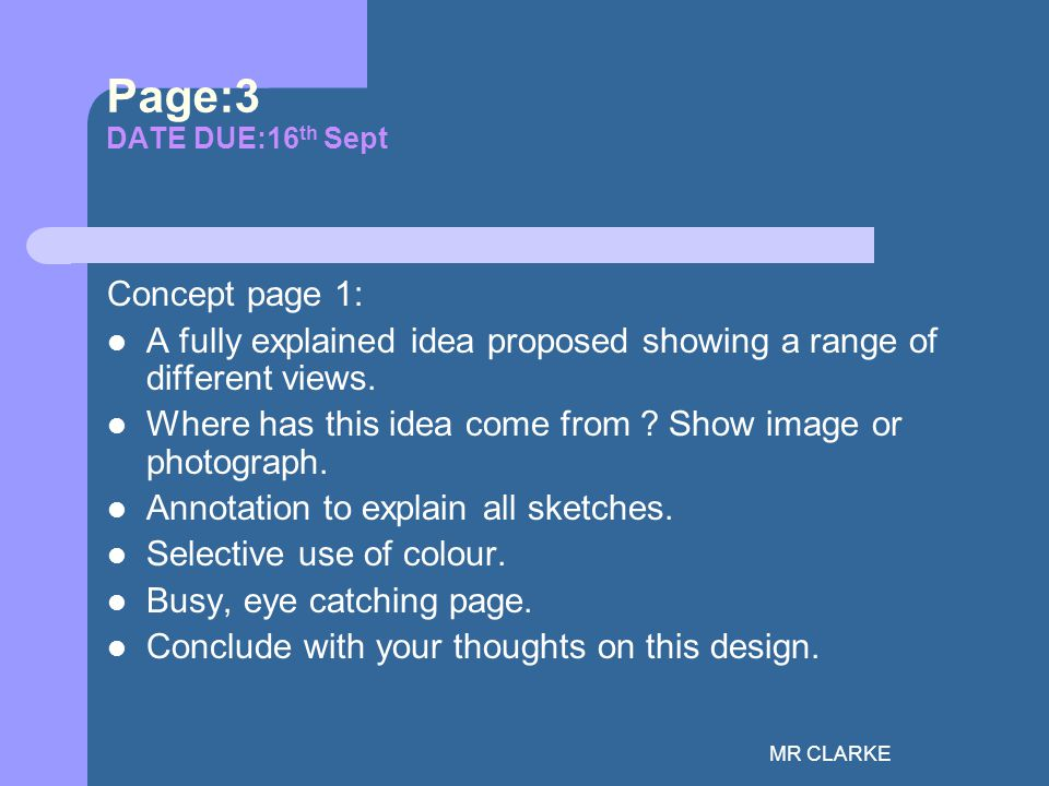MR CLARKE Page:3 DATE DUE:16 th Sept Concept page 1: A fully explained idea proposed showing a range of different views.