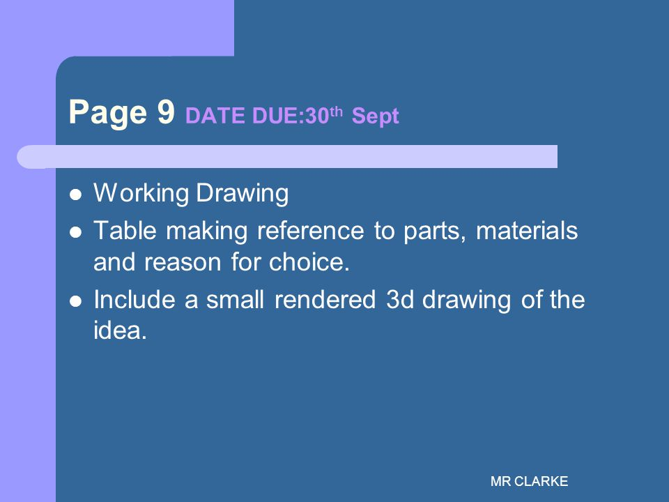MR CLARKE Page 9 DATE DUE:30 th Sept Working Drawing Table making reference to parts, materials and reason for choice.