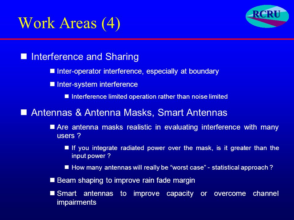 Work Areas (4) Interference and Sharing Inter-operator interference, especially at boundary Inter-system interference Interference limited operation rather than noise limited Antennas & Antenna Masks, Smart Antennas Are antenna masks realistic in evaluating interference with many users .