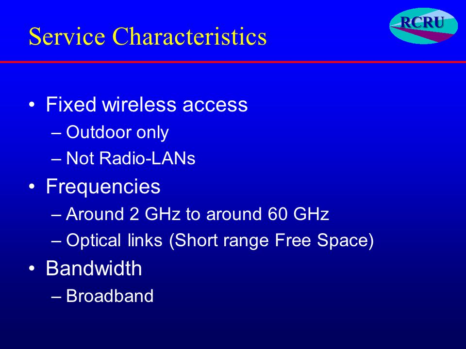 Service Characteristics Fixed wireless access –Outdoor only –Not Radio-LANs Frequencies –Around 2 GHz to around 60 GHz –Optical links (Short range Free Space) Bandwidth –Broadband