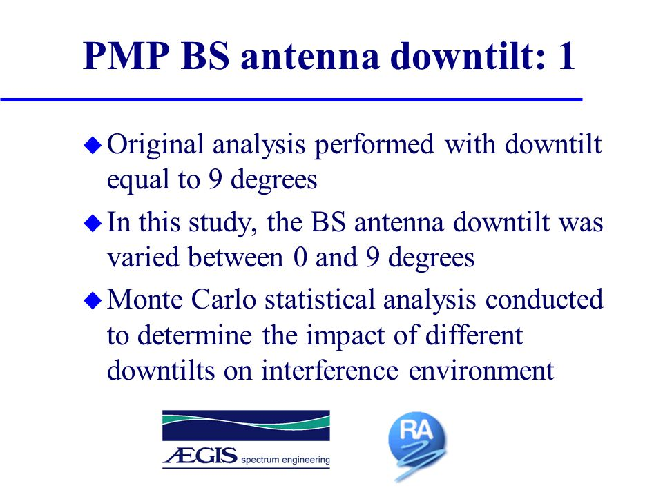 PMP BS antenna downtilt: 1 u Original analysis performed with downtilt equal to 9 degrees u In this study, the BS antenna downtilt was varied between 0 and 9 degrees u Monte Carlo statistical analysis conducted to determine the impact of different downtilts on interference environment