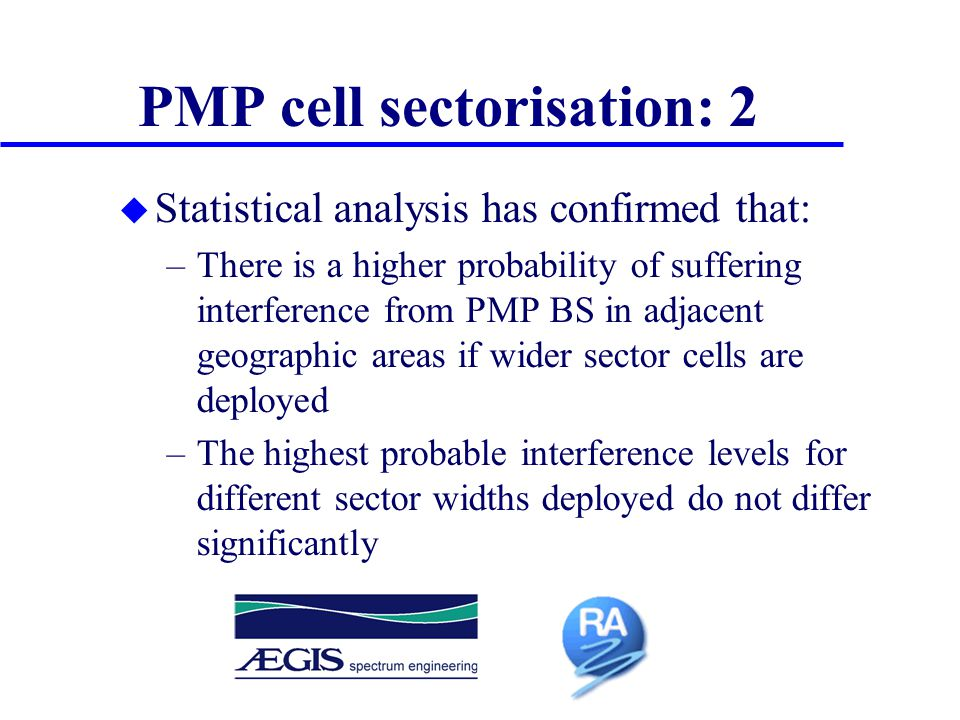 u Statistical analysis has confirmed that: –There is a higher probability of suffering interference from PMP BS in adjacent geographic areas if wider sector cells are deployed –The highest probable interference levels for different sector widths deployed do not differ significantly PMP cell sectorisation: 2