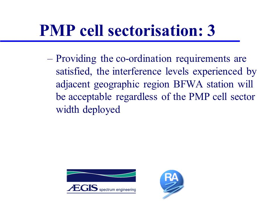 –Providing the co-ordination requirements are satisfied, the interference levels experienced by adjacent geographic region BFWA station will be acceptable regardless of the PMP cell sector width deployed PMP cell sectorisation: 3