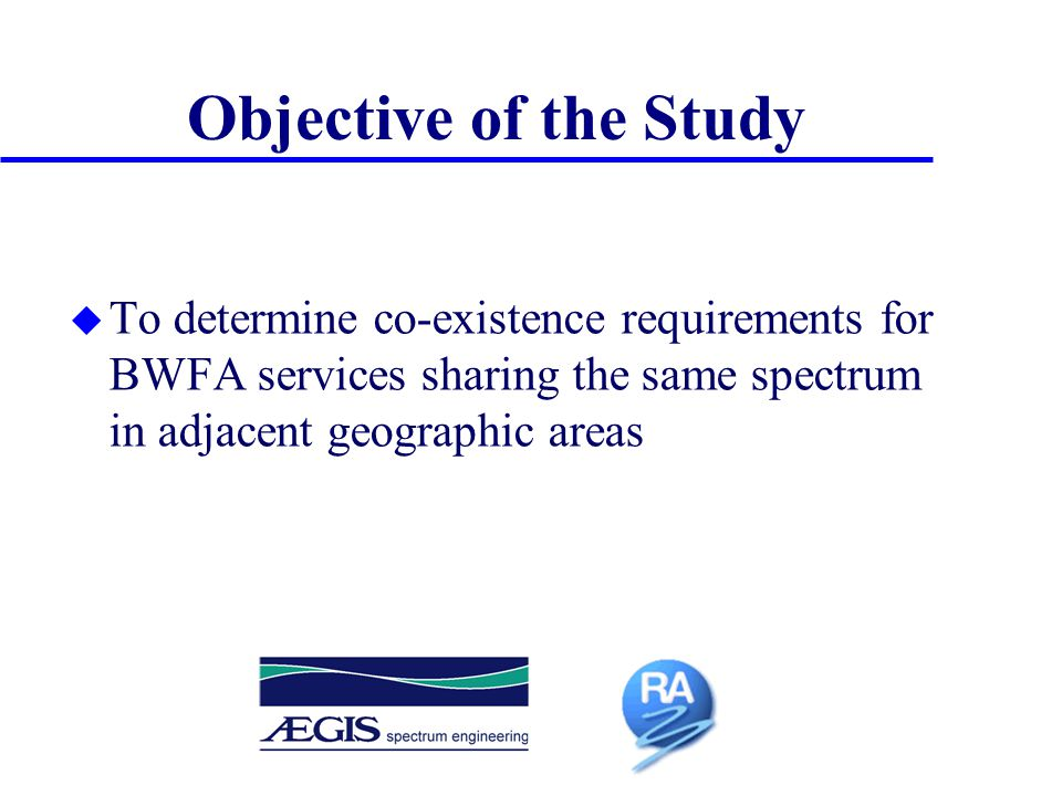 Objective of the Study u To determine co-existence requirements for BWFA services sharing the same spectrum in adjacent geographic areas