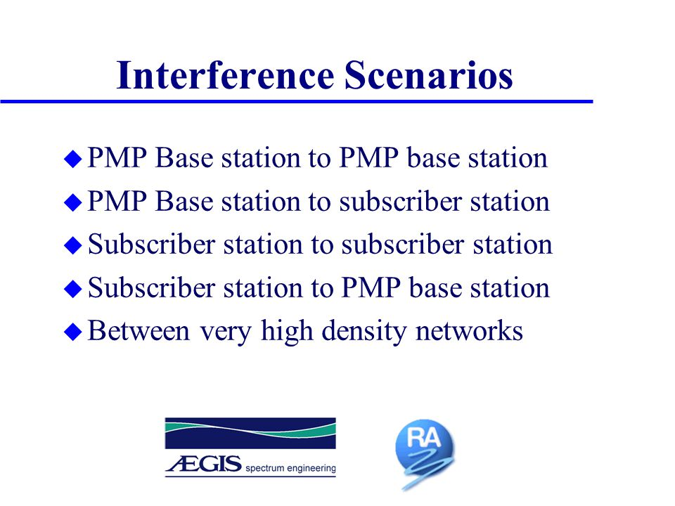 Interference Scenarios u PMP Base station to PMP base station u PMP Base station to subscriber station u Subscriber station to subscriber station u Subscriber station to PMP base station u Between very high density networks