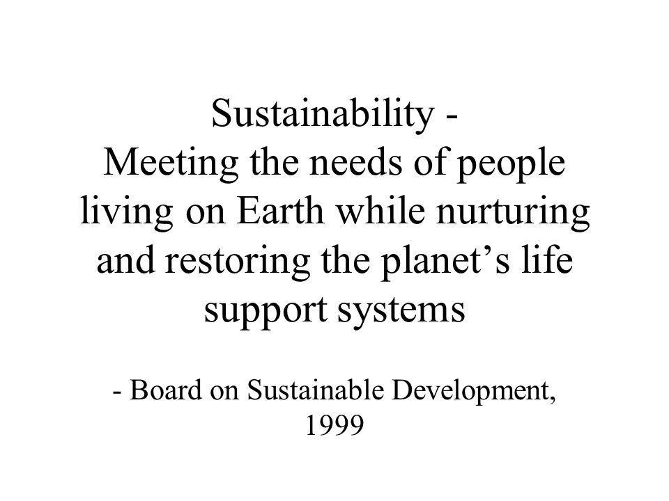 Sustainability - Meeting the needs of people living on Earth while nurturing and restoring the planet's life support systems - Board on Sustainable Development, 1999