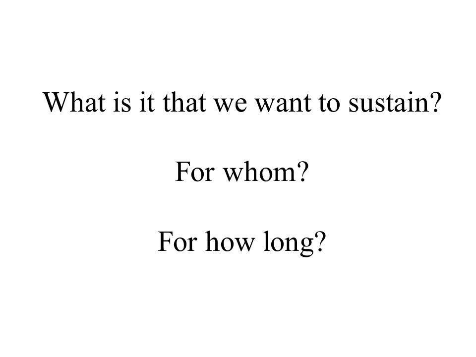 What is it that we want to sustain For whom For how long