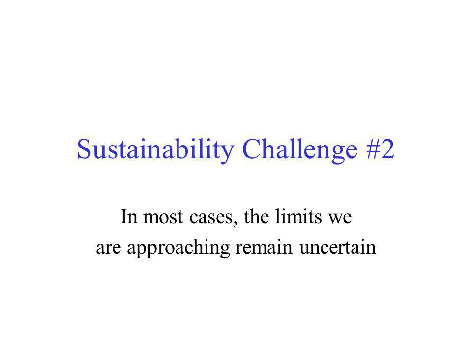 Sustainability Challenge #2 In most cases, the limits we are approaching remain uncertain