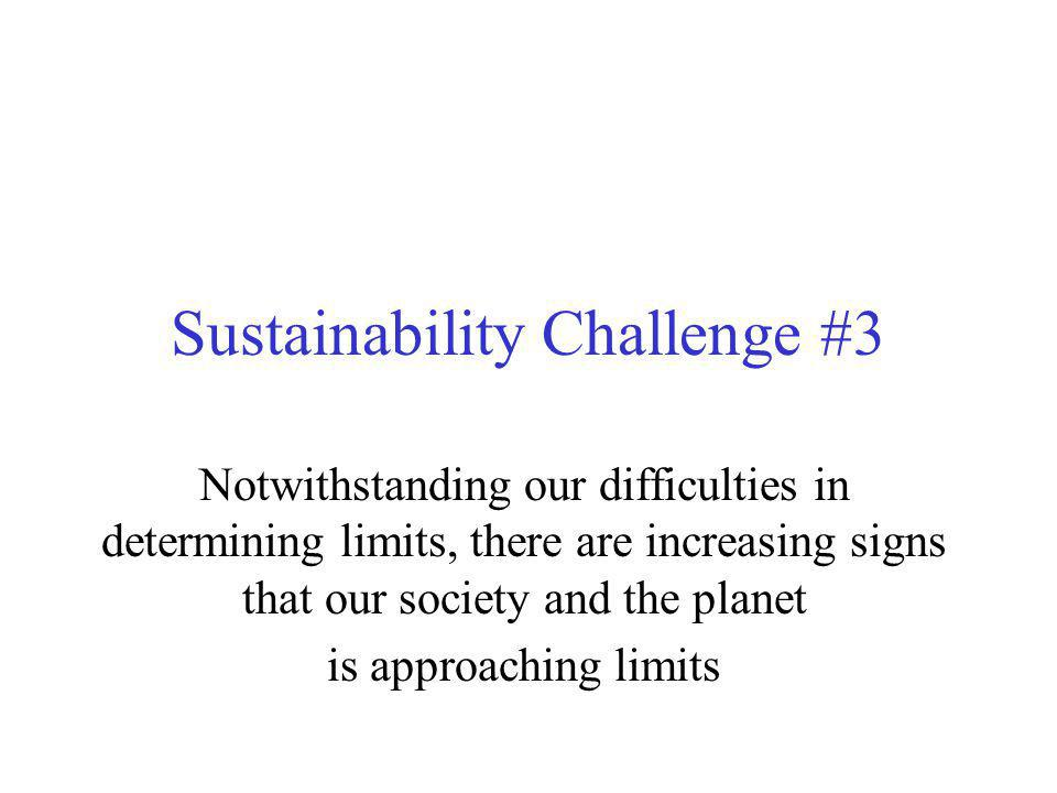 Sustainability Challenge #3 Notwithstanding our difficulties in determining limits, there are increasing signs that our society and the planet is approaching limits
