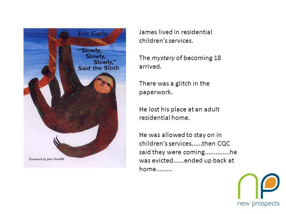 James lived in residential children's services. The mystery of becoming 18 arrived.