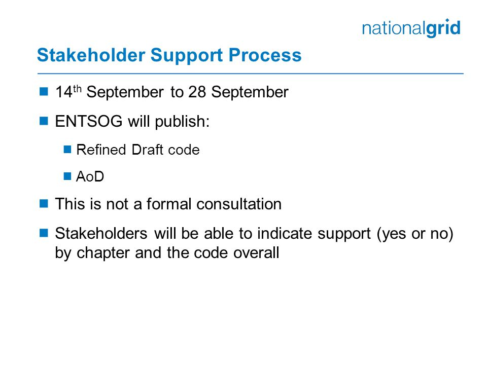 Stakeholder Support Process  14 th September to 28 September  ENTSOG will publish:  Refined Draft code  AoD  This is not a formal consultation  Stakeholders will be able to indicate support (yes or no) by chapter and the code overall