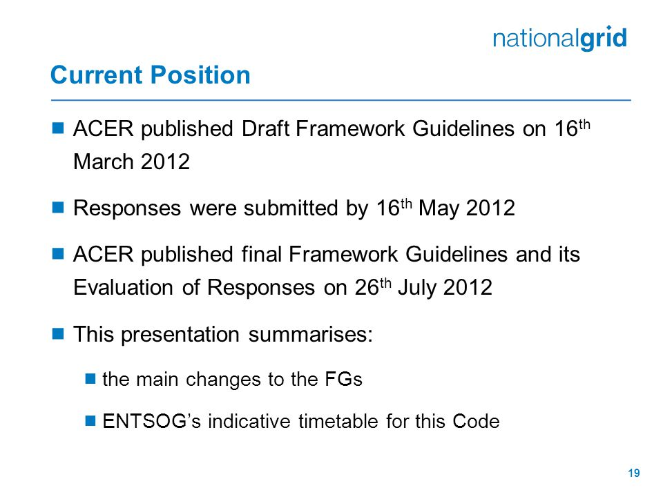 19 Current Position  ACER published Draft Framework Guidelines on 16 th March 2012  Responses were submitted by 16 th May 2012  ACER published final Framework Guidelines and its Evaluation of Responses on 26 th July 2012  This presentation summarises:  the main changes to the FGs  ENTSOG's indicative timetable for this Code
