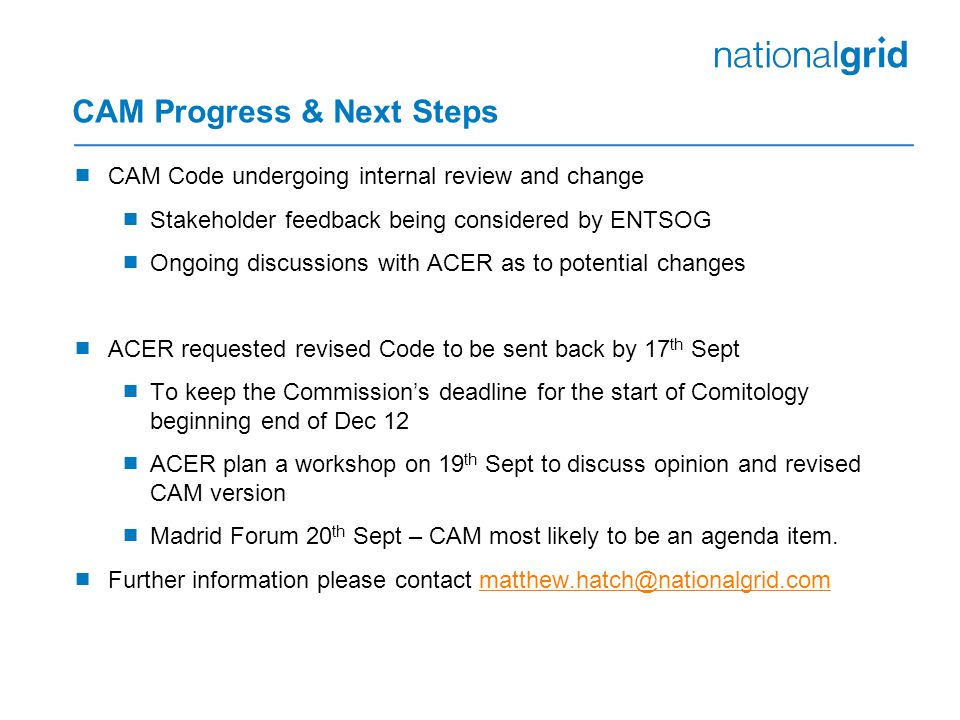 CAM Progress & Next Steps  CAM Code undergoing internal review and change  Stakeholder feedback being considered by ENTSOG  Ongoing discussions with ACER as to potential changes  ACER requested revised Code to be sent back by 17 th Sept  To keep the Commission's deadline for the start of Comitology beginning end of Dec 12  ACER plan a workshop on 19 th Sept to discuss opinion and revised CAM version  Madrid Forum 20 th Sept – CAM most likely to be an agenda item.