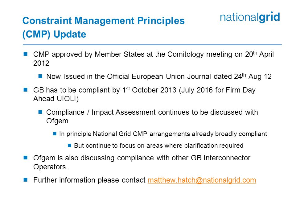 Constraint Management Principles (CMP) Update  CMP approved by Member States at the Comitology meeting on 20 th April 2012  Now Issued in the Official European Union Journal dated 24 th Aug 12  GB has to be compliant by 1 st October 2013 (July 2016 for Firm Day Ahead UIOLI)  Compliance / Impact Assessment continues to be discussed with Ofgem  In principle National Grid CMP arrangements already broadly compliant  But continue to focus on areas where clarification required  Ofgem is also discussing compliance with other GB Interconnector Operators.