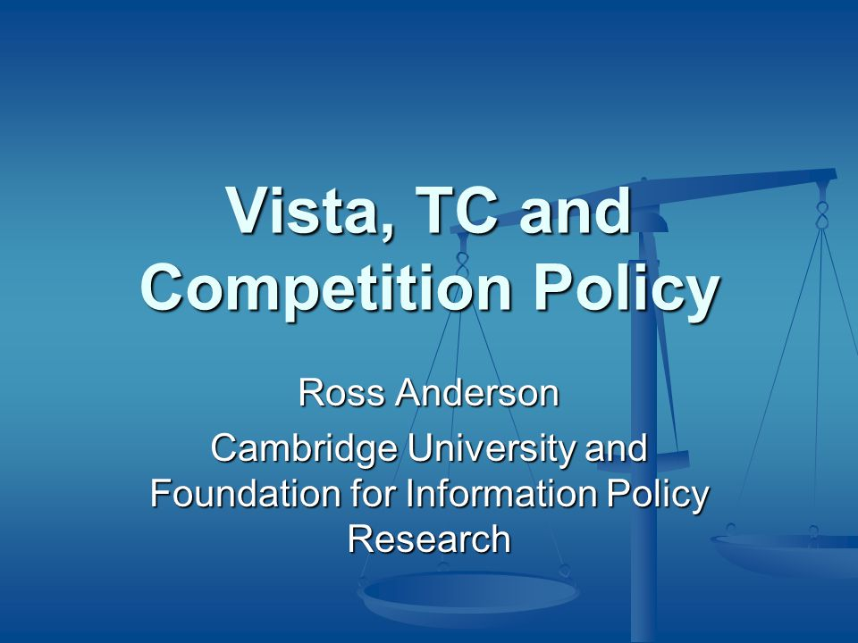 Vista, TC and Competition Policy Ross Anderson Cambridge University and Foundation for Information Policy Research