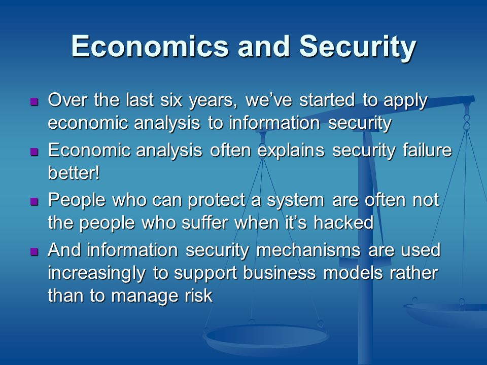 Economics and Security Over the last six years, we've started to apply economic analysis to information security Over the last six years, we've started to apply economic analysis to information security Economic analysis often explains security failure better.