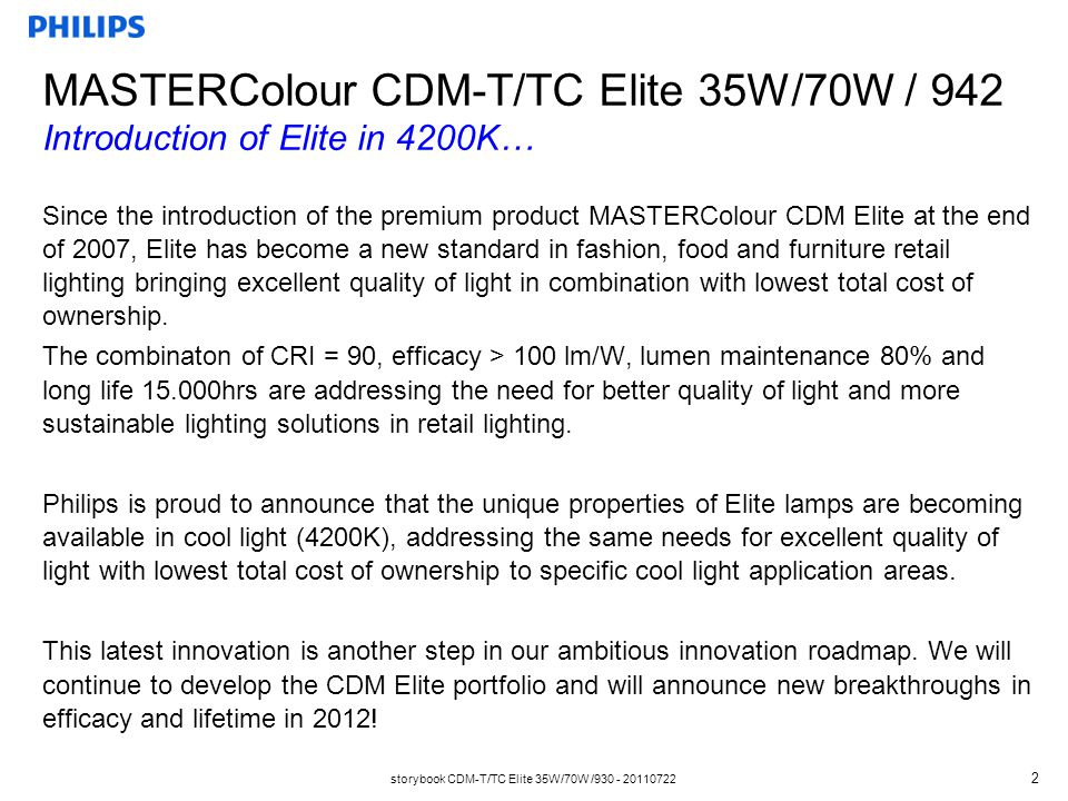 storybook CDM-T/TC Elite 35W/70W /930 - 20110722 2 Since the introduction of the premium product MASTERColour CDM Elite at the end of 2007, Elite has become a new standard in fashion, food and furniture retail lighting bringing excellent quality of light in combination with lowest total cost of ownership.