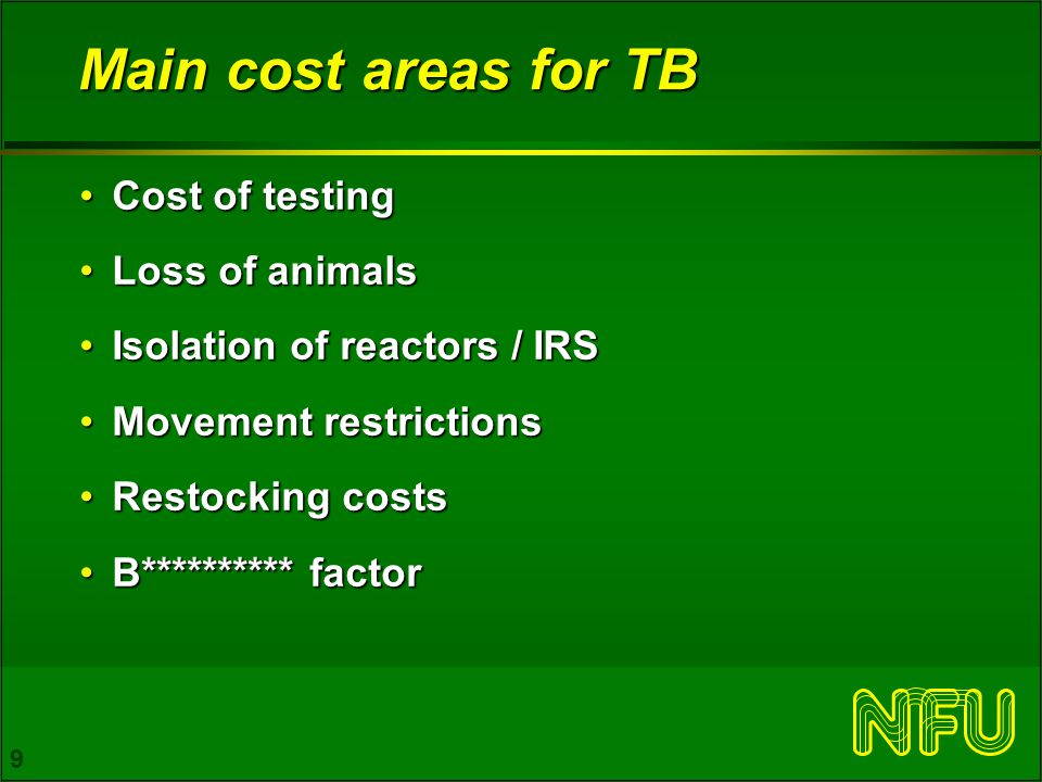 9 Main cost areas for TB Cost of testingCost of testing Loss of animalsLoss of animals Isolation of reactors / IRSIsolation of reactors / IRS Movement restrictionsMovement restrictions Restocking costsRestocking costs B********** factorB********** factor
