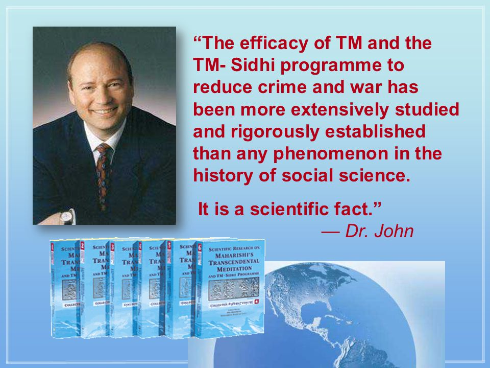 The efficacy of TM and the TM- Sidhi programme to reduce crime and war has been more extensively studied and rigorously established than any phenomenon in the history of social science.