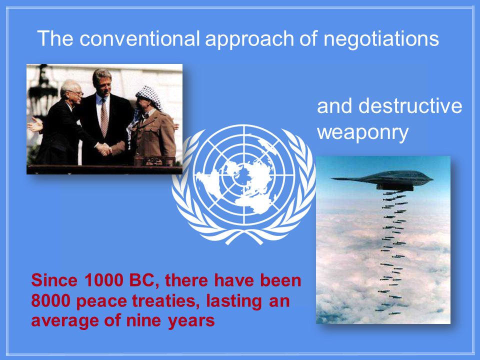The conventional approach of negotiations and destructive weaponry Since 1000 BC, there have been 8000 peace treaties, lasting an average of nine years