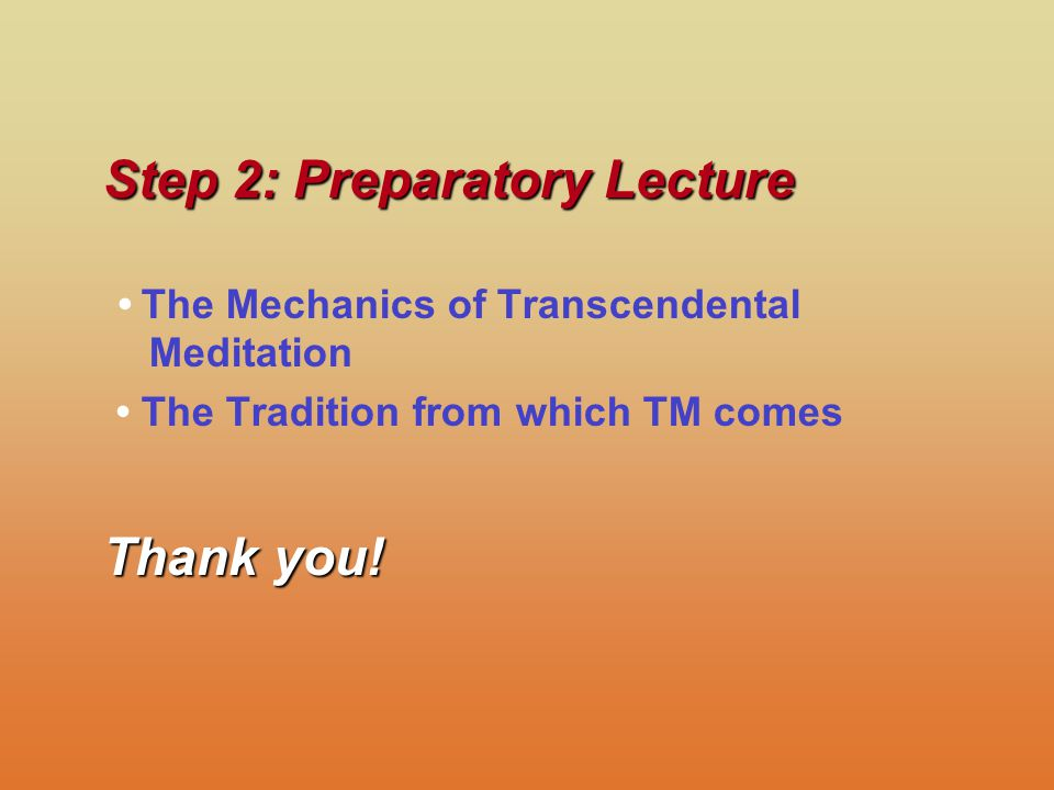 Step 2: Preparatory Lecture The Mechanics of Transcendental Meditation The Tradition from which TM comes Thank you!
