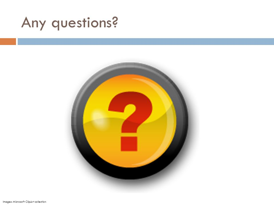Any questions Images: Microsoft ClipArt collection