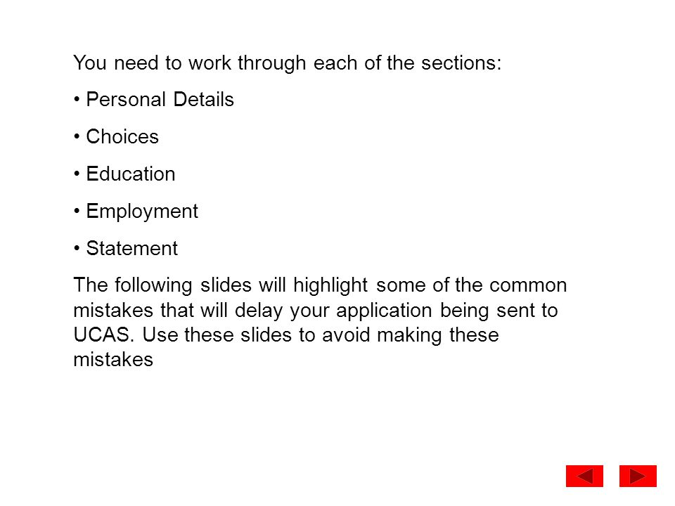 You need to work through each of the sections: Personal Details Choices Education Employment Statement The following slides will highlight some of the common mistakes that will delay your application being sent to UCAS.