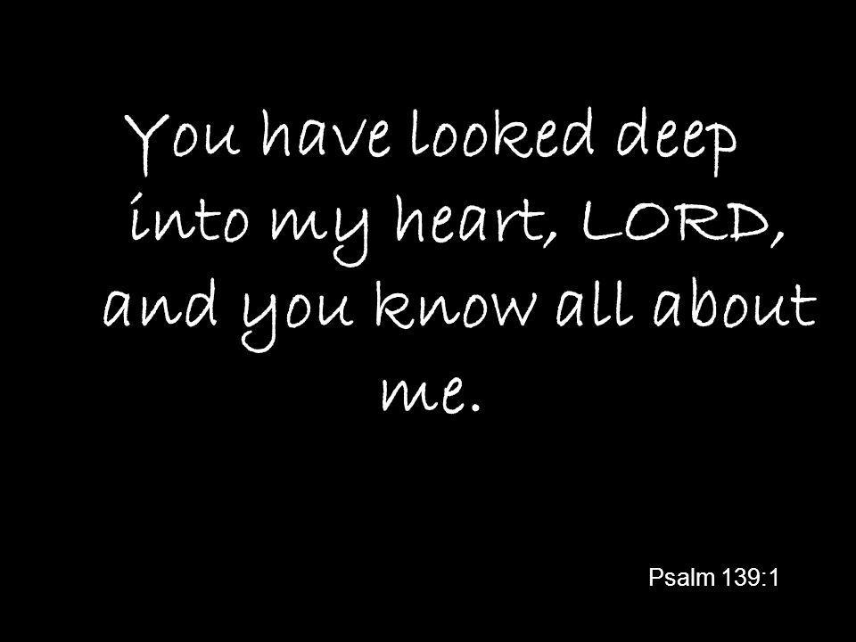 You have looked deep into my heart, LORD, and you know all about me. Psalm 139:1