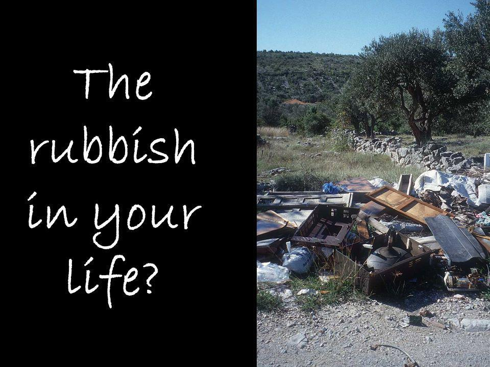 The rubbish in your life
