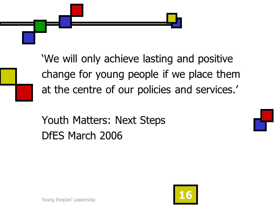 Young Peoples Leadership 16 'We will only achieve lasting and positive change for young people if we place them at the centre of our policies and services.' Youth Matters: Next Steps DfES March 2006