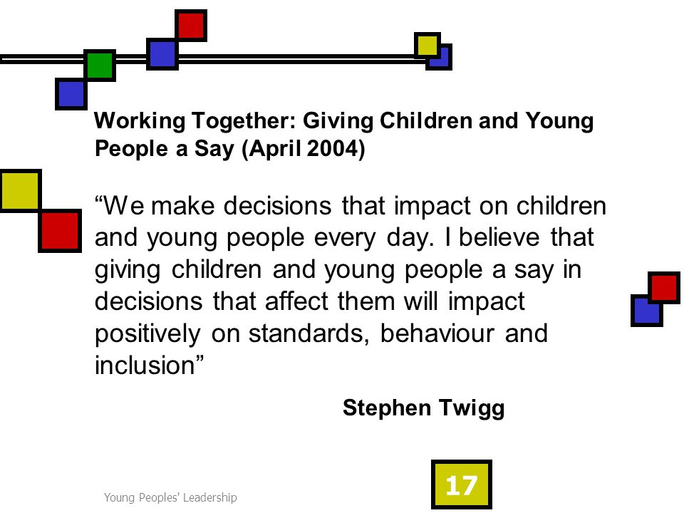 Young Peoples Leadership 17 Working Together: Giving Children and Young People a Say (April 2004) We make decisions that impact on children and young people every day.