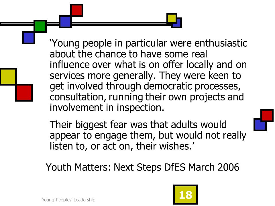 Young Peoples Leadership 18 'Young people in particular were enthusiastic about the chance to have some real influence over what is on offer locally and on services more generally.