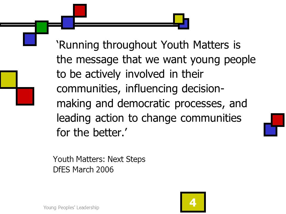 Young Peoples Leadership 4 'Running throughout Youth Matters is the message that we want young people to be actively involved in their communities, influencing decision- making and democratic processes, and leading action to change communities for the better.' Youth Matters: Next Steps DfES March 2006
