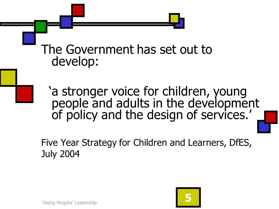 Young Peoples Leadership 5 The Government has set out to develop: 'a stronger voice for children, young people and adults in the development of policy and the design of services.' Five Year Strategy for Children and Learners, DfES, July 2004