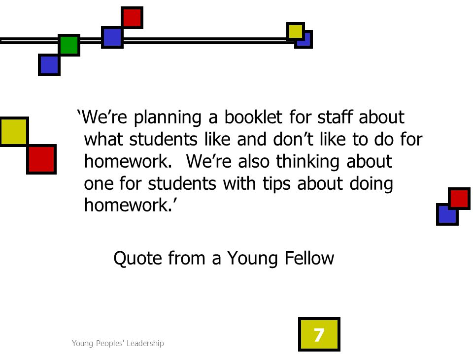 Young Peoples Leadership 7 'We're planning a booklet for staff about what students like and don't like to do for homework.