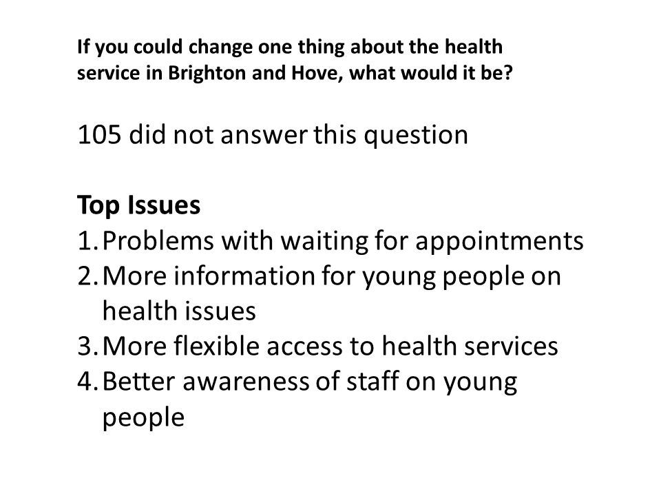 If you could change one thing about the health service in Brighton and Hove, what would it be.