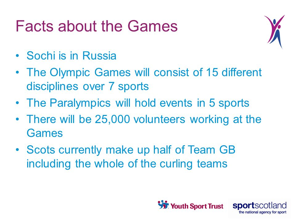 Facts about the Games Sochi is in Russia The Olympic Games will consist of 15 different disciplines over 7 sports The Paralympics will hold events in 5 sports There will be 25,000 volunteers working at the Games Scots currently make up half of Team GB including the whole of the curling teams
