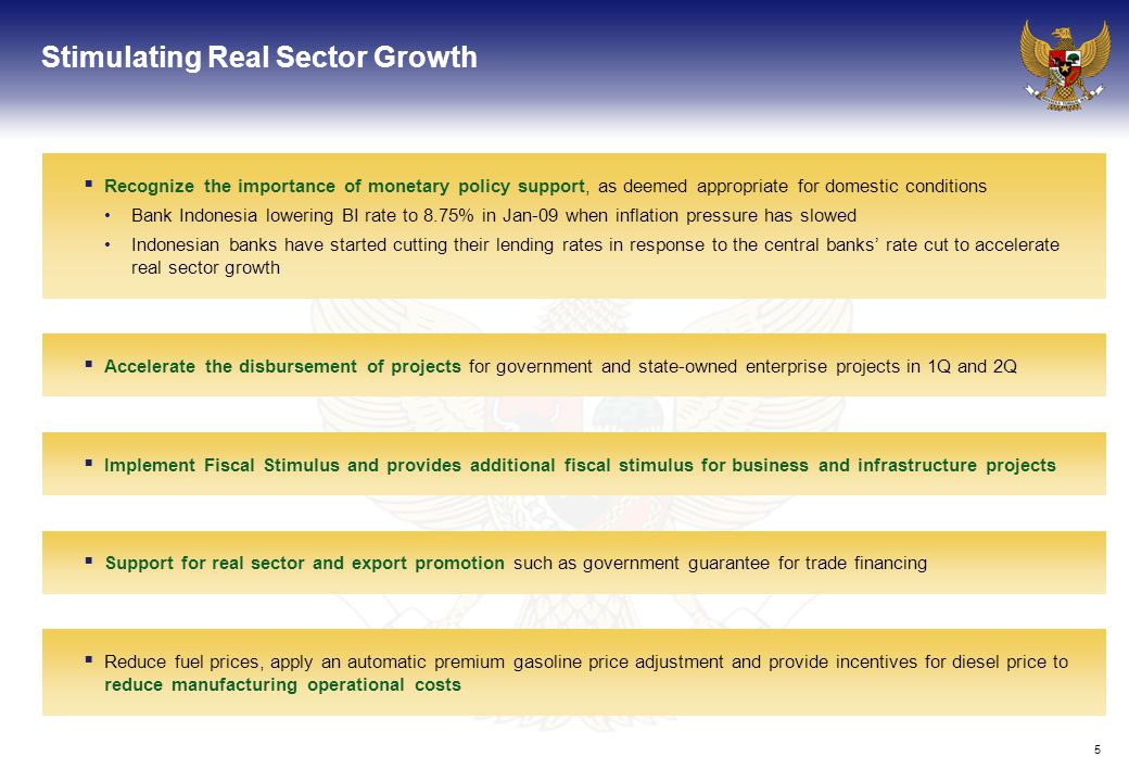 5 Stimulating Real Sector Growth  Recognize the importance of monetary policy support, as deemed appropriate for domestic conditions Bank Indonesia lowering BI rate to 8.75% in Jan-09 when inflation pressure has slowed Indonesian banks have started cutting their lending rates in response to the central banks' rate cut to accelerate real sector growth  Accelerate the disbursement of projects for government and state-owned enterprise projects in 1Q and 2Q  Support for real sector and export promotion such as government guarantee for trade financing  Implement Fiscal Stimulus and provides additional fiscal stimulus for business and infrastructure projects  Reduce fuel prices, apply an automatic premium gasoline price adjustment and provide incentives for diesel price to reduce manufacturing operational costs