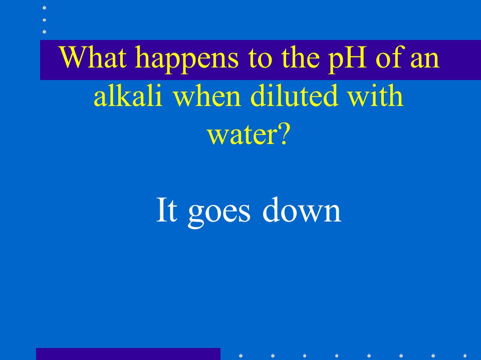 What happens to the pH of an alkali when diluted with water It goes down