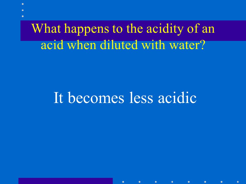 What happens to the acidity of an acid when diluted with water It becomes less acidic