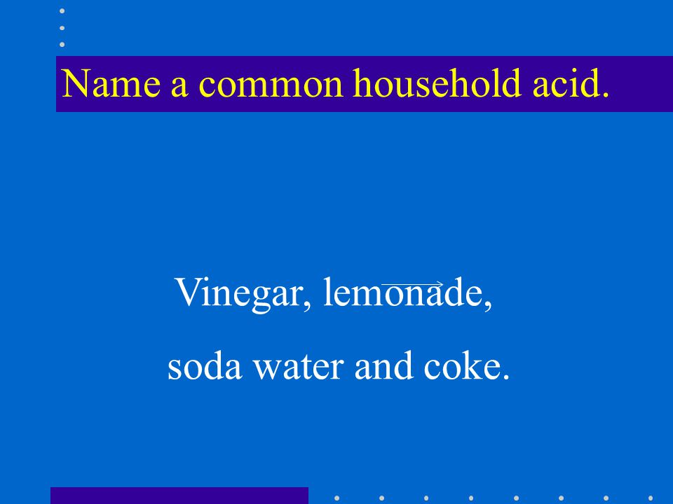 Name a common household acid. Vinegar, lemonade, soda water and coke.