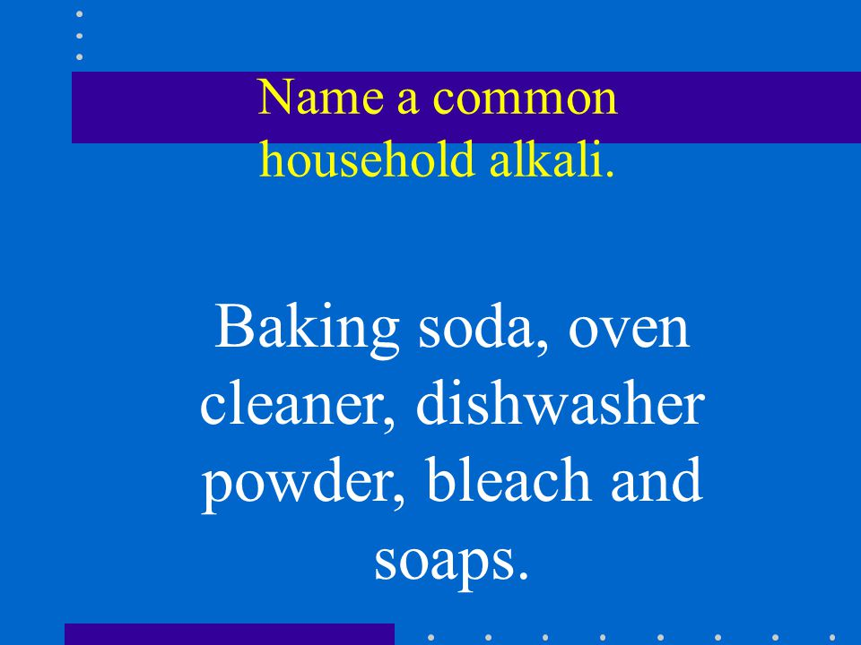 Name a common household alkali. Baking soda, oven cleaner, dishwasher powder, bleach and soaps.