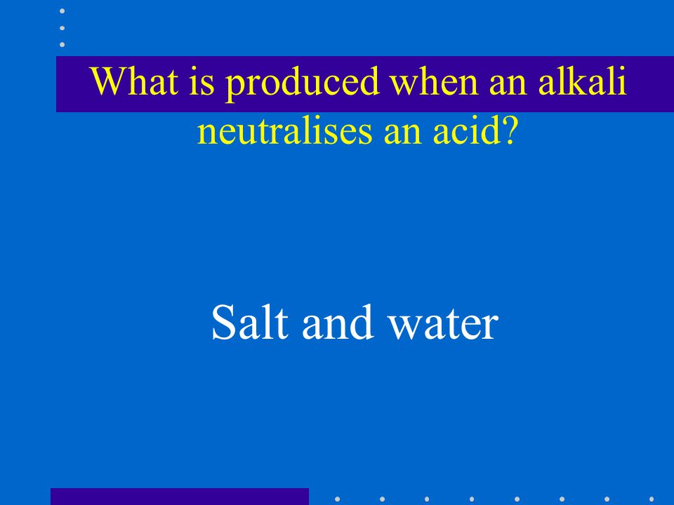 What is produced when an alkali neutralises an acid Salt and water