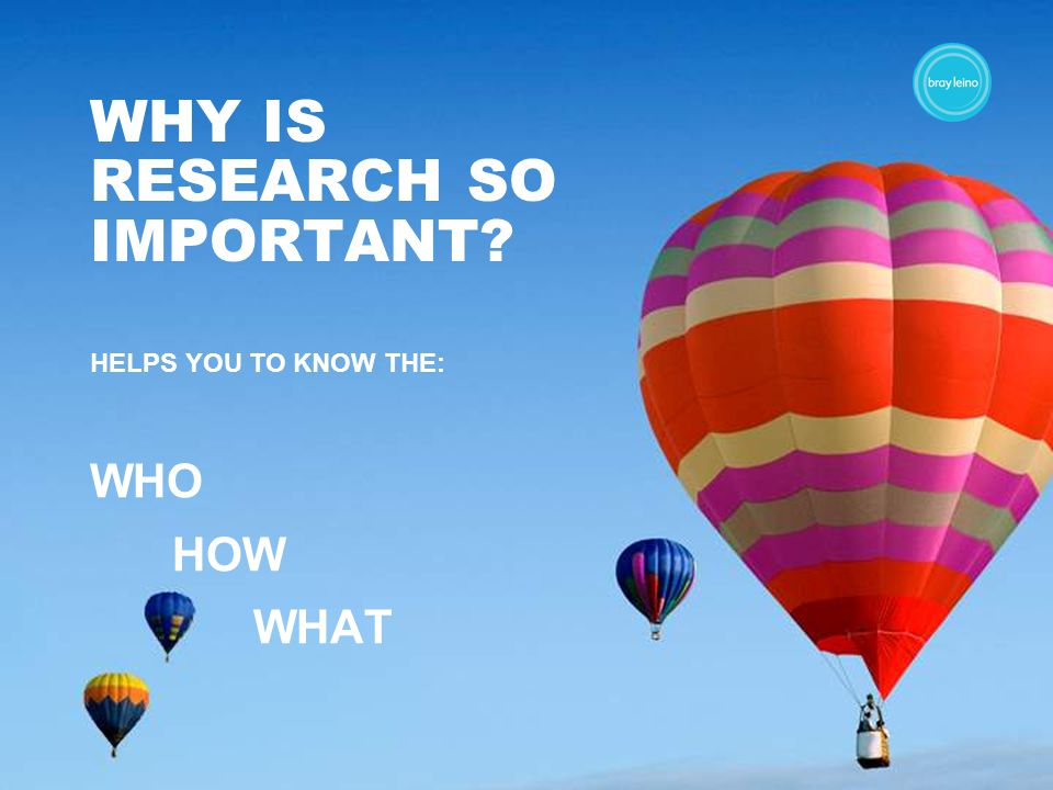 WHY IS RESEARCH SO IMPORTANT HELPS YOU TO KNOW THE: WHO HOW WHAT
