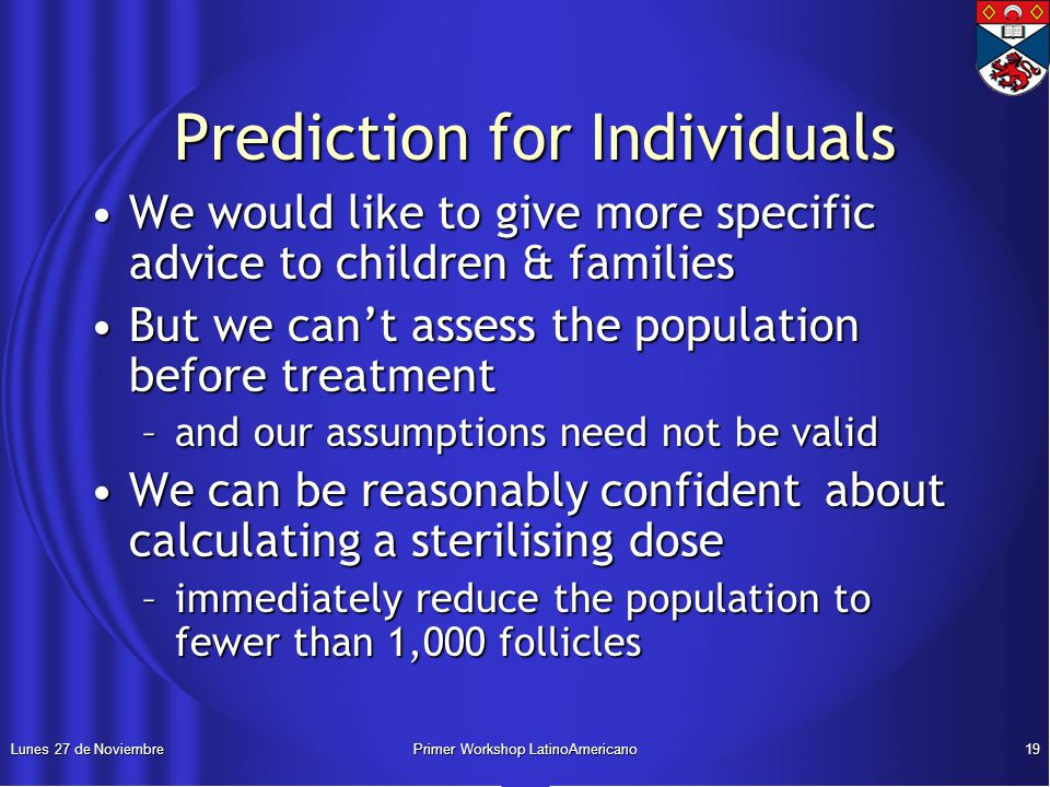 Lunes 27 de NoviembrePrimer Workshop LatinoAmericano19 Prediction for Individuals Prediction for Individuals We would like to give more specific advice to children & familiesWe would like to give more specific advice to children & families But we can't assess the population before treatmentBut we can't assess the population before treatment –and our assumptions need not be valid We can be reasonably confident about calculating a sterilising doseWe can be reasonably confident about calculating a sterilising dose –immediately reduce the population to fewer than 1,000 follicles