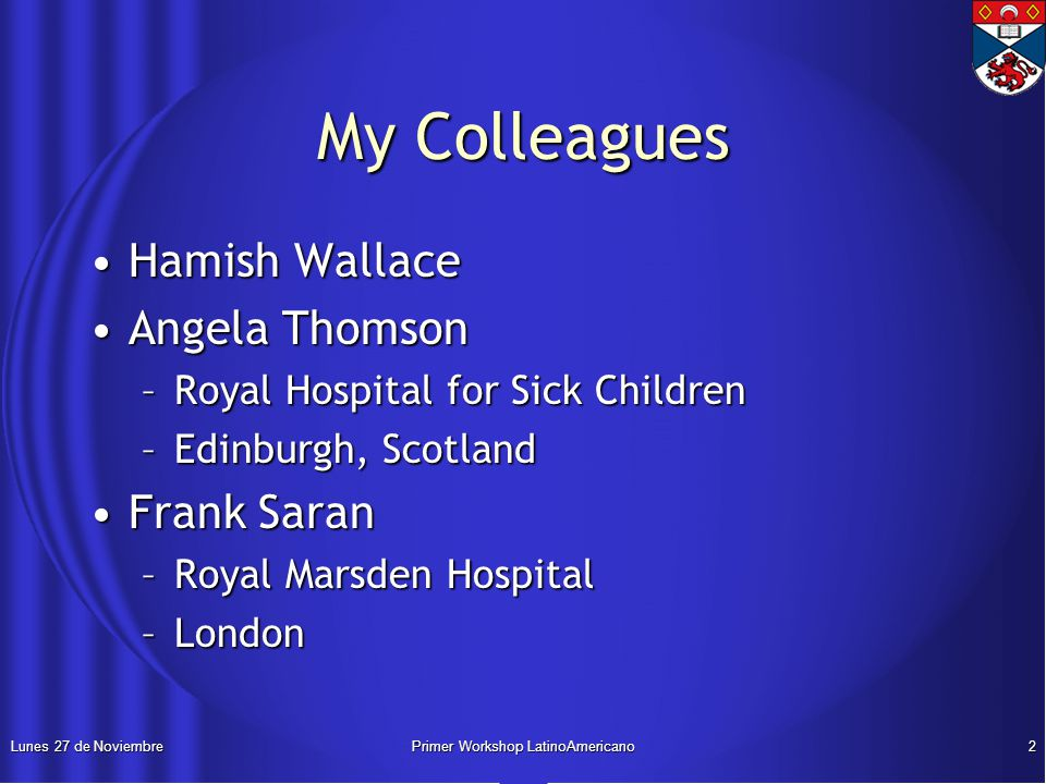 Lunes 27 de NoviembrePrimer Workshop LatinoAmericano2 My Colleagues Hamish WallaceHamish Wallace Angela ThomsonAngela Thomson –Royal Hospital for Sick Children –Edinburgh, Scotland Frank SaranFrank Saran –Royal Marsden Hospital –London