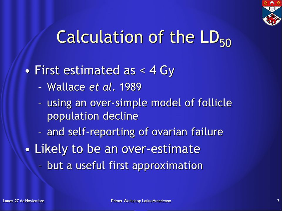 Lunes 27 de NoviembrePrimer Workshop LatinoAmericano7 Calculation of the LD 50 Calculation of the LD 50 First estimated as < 4 GyFirst estimated as < 4 Gy –Wallace et al.